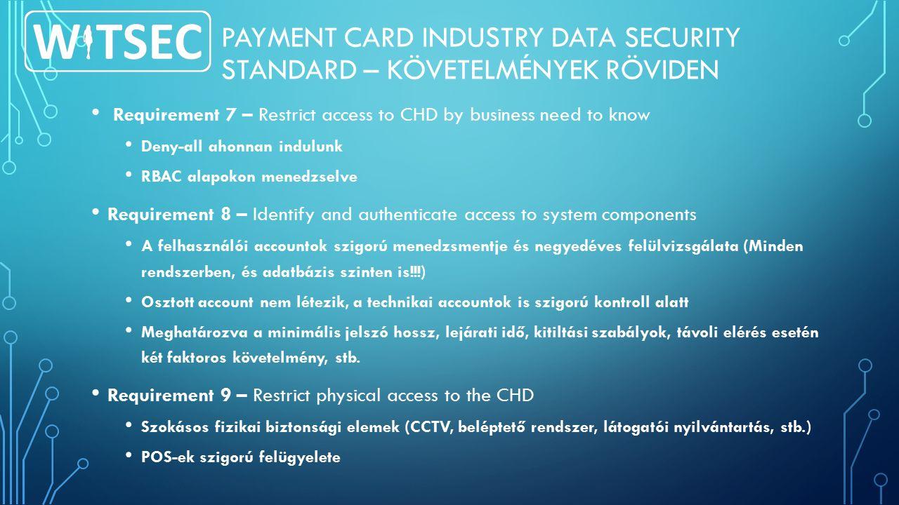PAYMENT CARD INDUSTRY DATA SECURITY STANDARD – KÖVETELMÉNYEK RÖVIDEN Requirement 7 – Restrict access to CHD by business need to know Deny-all ahonnan indulunk RBAC alapokon menedzselve Requirement 8 – Identify and authenticate access to system components A felhasználói accountok szigorú menedzsmentje és negyedéves felülvizsgálata (Minden rendszerben, és adatbázis szinten is!!!) Osztott account nem létezik, a technikai accountok is szigorú kontroll alatt Meghatározva a minimális jelszó hossz, lejárati idő, kitiltási szabályok, távoli elérés esetén két faktoros követelmény, stb.