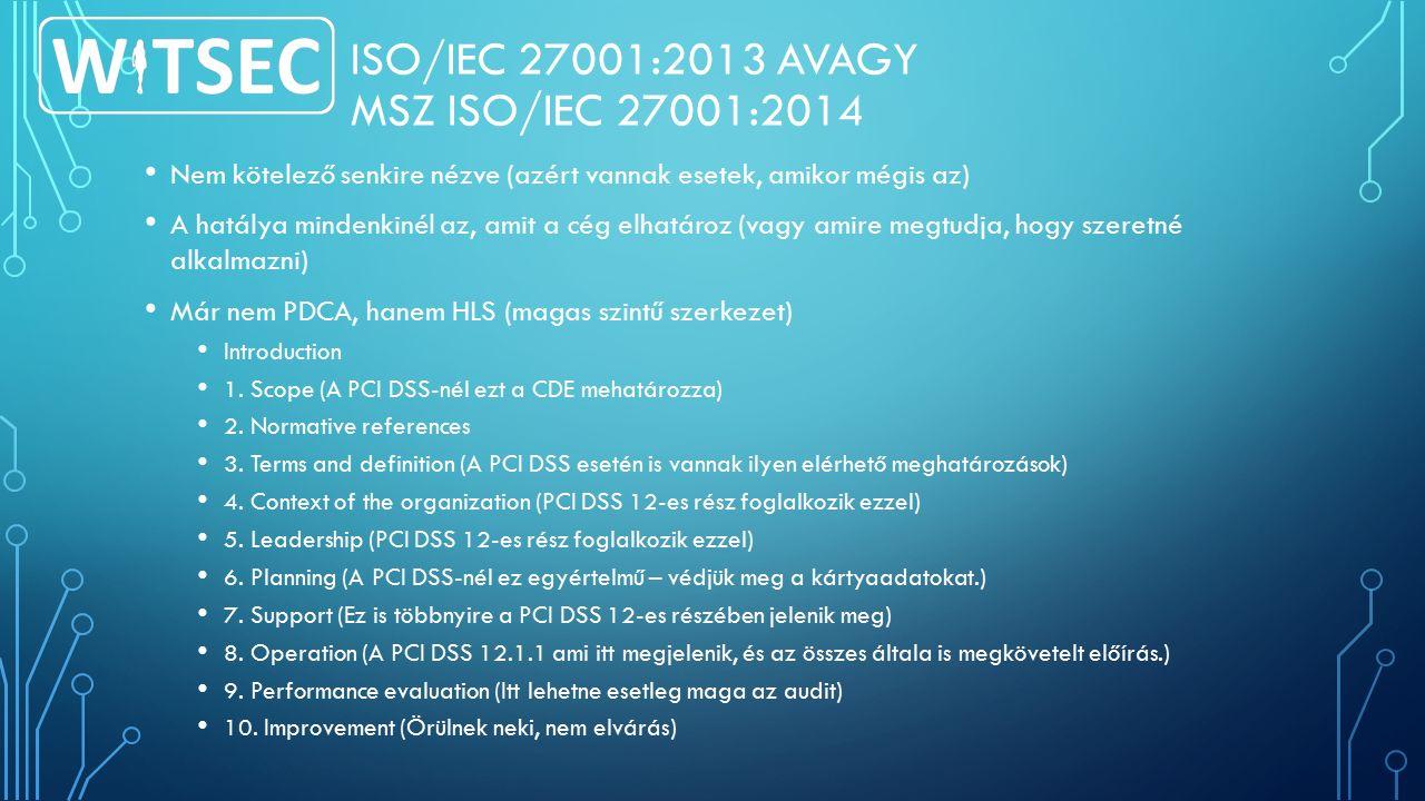 ISO/IEC 27001:2013 AVAGY MSZ ISO/IEC 27001:2014 Nem kötelező senkire nézve (azért vannak esetek, amikor mégis az) A hatálya mindenkinél az, amit a cég elhatároz (vagy amire megtudja, hogy szeretné alkalmazni) Már nem PDCA, hanem HLS (magas szintű szerkezet) Introduction 1.