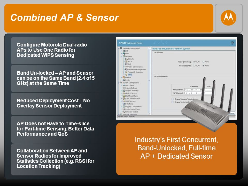 16 Combined AP & Sensor Configure Motorola Dual-radio APs to Use One Radio for Dedicated WIPS Sensing Band Un-locked – AP and Sensor can be on the Same Band (2.4 of 5 GHz) at the Same Time Reduced Deployment Cost – No Overlay Sensor Deployment AP Does not Have to Time-slice for Part-time Sensing, Better Data Performance and QoS Collaboration Between AP and Sensor Radios for Improved Statistics Collection (e.g.