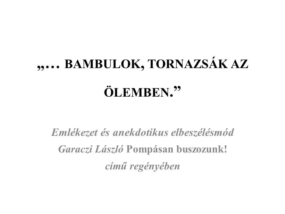 """""""… BAMBULOK, TORNAZSÁK AZ ÖLEMBEN."""" Emlékezet és anekdotikus elbeszélésmód Garaczi László Pompásan buszozunk! című regényében"""