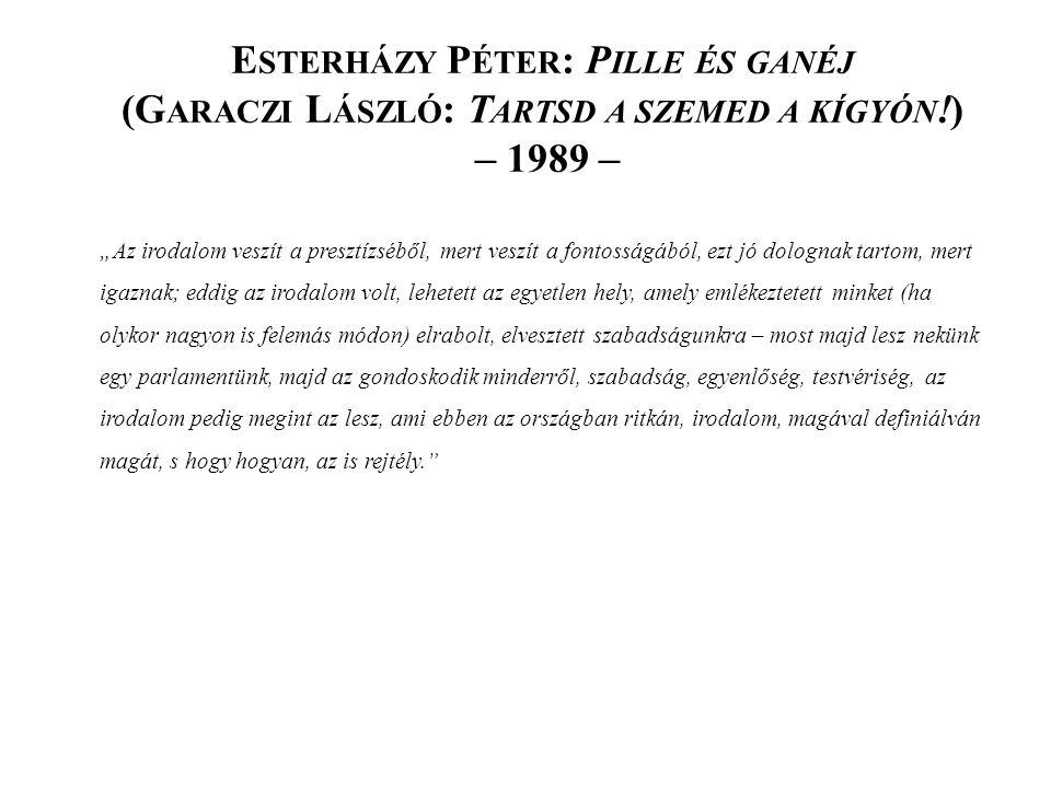 """E STERHÁZY P ÉTER : P ILLE ÉS GANÉJ (G ARACZI L ÁSZLÓ : T ARTSD A SZEMED A KÍGYÓN !) – 1989 – """"Az irodalom veszít a presztízséből, mert veszít a fontosságából, ezt jó dolognak tartom, mert igaznak; eddig az irodalom volt, lehetett az egyetlen hely, amely emlékeztetett minket (ha olykor nagyon is felemás módon) elrabolt, elvesztett szabadságunkra – most majd lesz nekünk egy parlamentünk, majd az gondoskodik minderről, szabadság, egyenlőség, testvériség, az irodalom pedig megint az lesz, ami ebben az országban ritkán, irodalom, magával definiálván magát, s hogy hogyan, az is rejtély."""