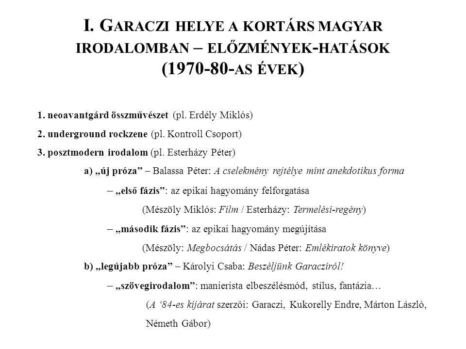 I. G ARACZI HELYE A KORTÁRS MAGYAR IRODALOMBAN – ELŐZMÉNYEK - HATÁSOK (1970-80- AS ÉVEK ) 1. neoavantgárd összművészet (pl. Erdély Miklós) 2. undergro