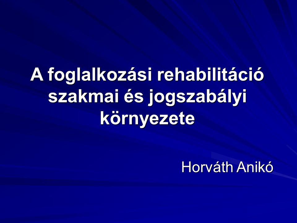 A foglalkozási rehabilitáció szakmai és jogszabályi környezete Horváth Anikó