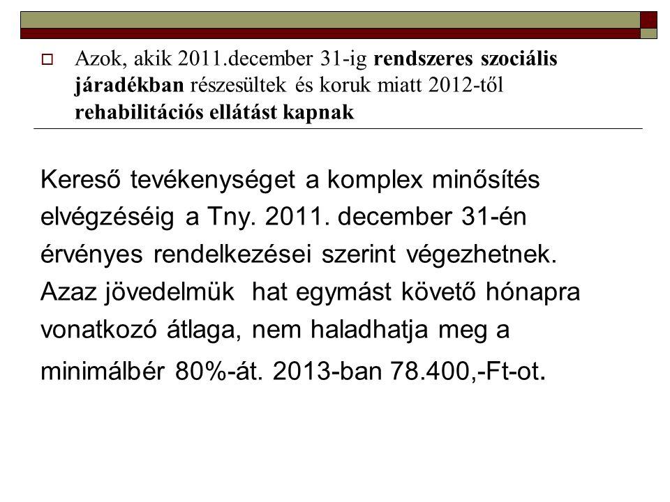  Azok, akik 2011.december 31-ig rendszeres szociális járadékban részesültek és koruk miatt 2012-től rehabilitációs ellátást kapnak Kereső tevékenységet a komplex minősítés elvégzéséig a Tny.