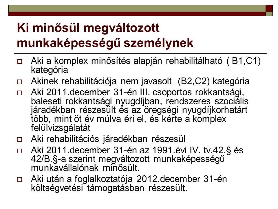 Ki minősül megváltozott munkaképességű személynek  Aki a komplex minősítés alapján rehabilitálható ( B1,C1) kategória  Akinek rehabilitációja nem javasolt (B2,C2) kategória  Aki 2011.december 31-én III.