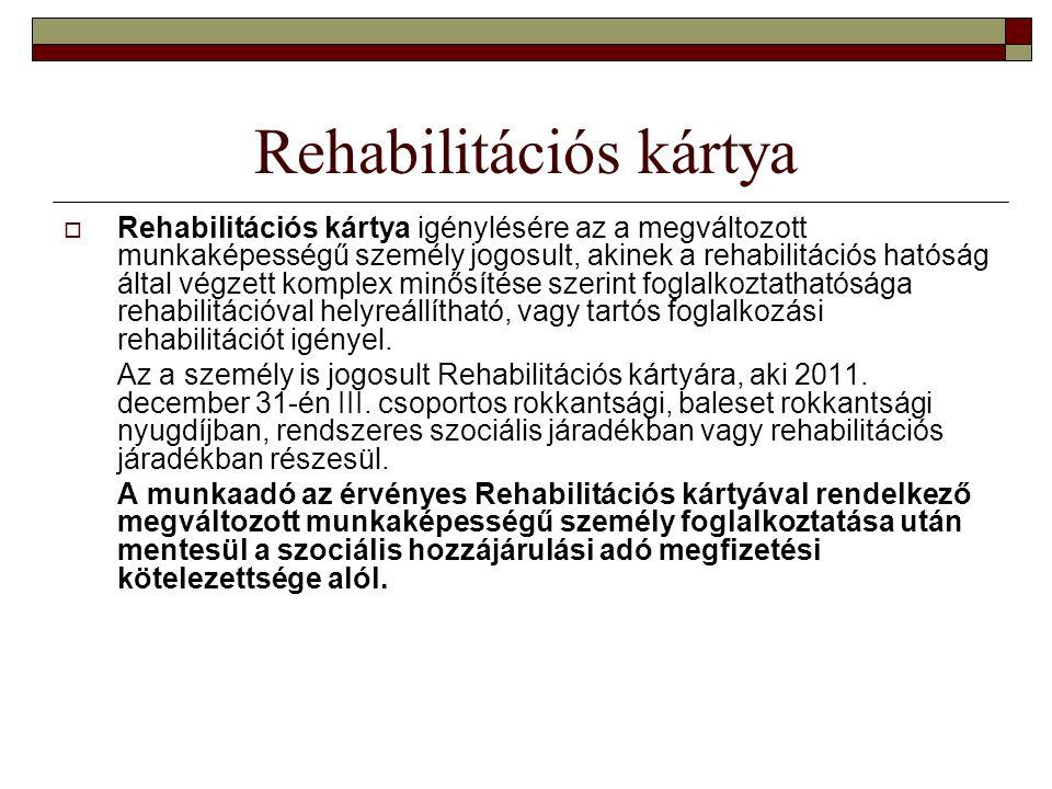 Rehabilitációs kártya  Rehabilitációs kártya igénylésére az a megváltozott munkaképességű személy jogosult, akinek a rehabilitációs hatóság által végzett komplex minősítése szerint foglalkoztathatósága rehabilitációval helyreállítható, vagy tartós foglalkozási rehabilitációt igényel.