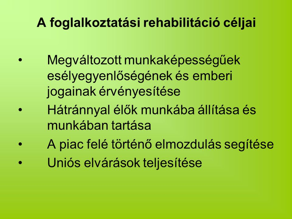 A foglalkoztatási rehabilitáció céljai Megváltozott munkaképességűek esélyegyenlőségének és emberi jogainak érvényesítése Hátránnyal élők munkába állítása és munkában tartása A piac felé történő elmozdulás segítése Uniós elvárások teljesítése