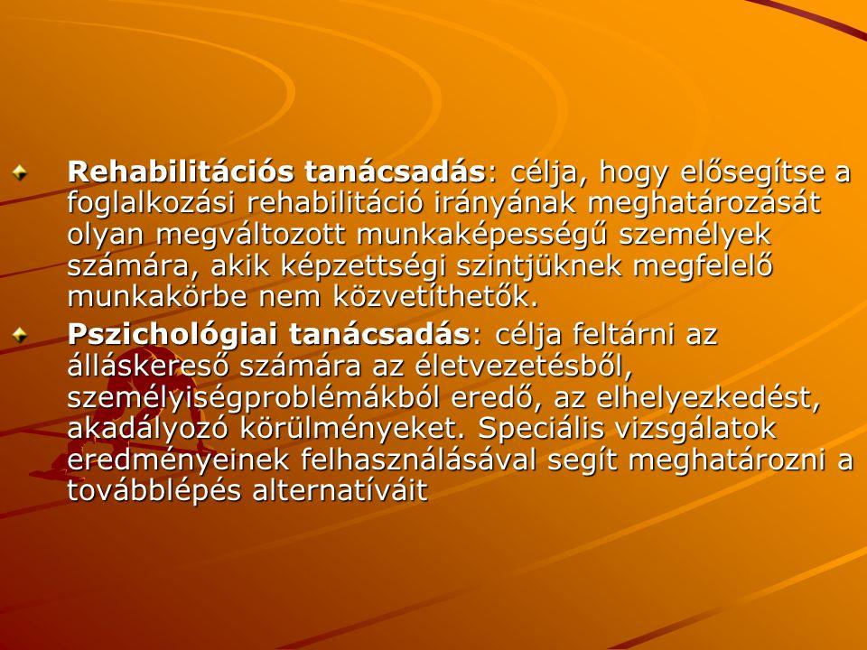 Rehabilitációs tanácsadás: célja, hogy elősegítse a foglalkozási rehabilitáció irányának meghatározását olyan megváltozott munkaképességű személyek számára, akik képzettségi szintjüknek megfelelő munkakörbe nem közvetíthetők.