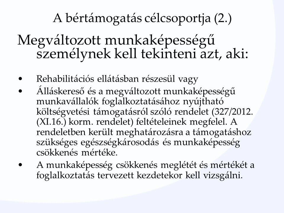 A bértámogatás célcsoportja (2.) Megváltozott munkaképességű személynek kell tekinteni azt, aki: Rehabilitációs ellátásban részesül vagy Álláskereső és a megváltozott munkaképességű munkavállalók foglalkoztatásához nyújtható költségvetési támogatásról szóló rendelet (327/2012.