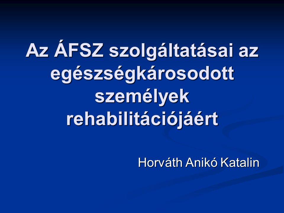 Az ÁFSZ szolgáltatásai az egészségkárosodott személyek rehabilitációjáért Horváth Anikó Katalin