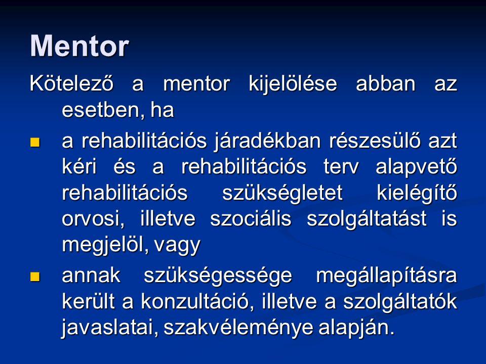 Mentor Kötelező a mentor kijelölése abban az esetben, ha a rehabilitációs járadékban részesülő azt kéri és a rehabilitációs terv alapvető rehabilitációs szükségletet kielégítő orvosi, illetve szociális szolgáltatást is megjelöl, vagy a rehabilitációs járadékban részesülő azt kéri és a rehabilitációs terv alapvető rehabilitációs szükségletet kielégítő orvosi, illetve szociális szolgáltatást is megjelöl, vagy annak szükségessége megállapításra került a konzultáció, illetve a szolgáltatók javaslatai, szakvéleménye alapján.