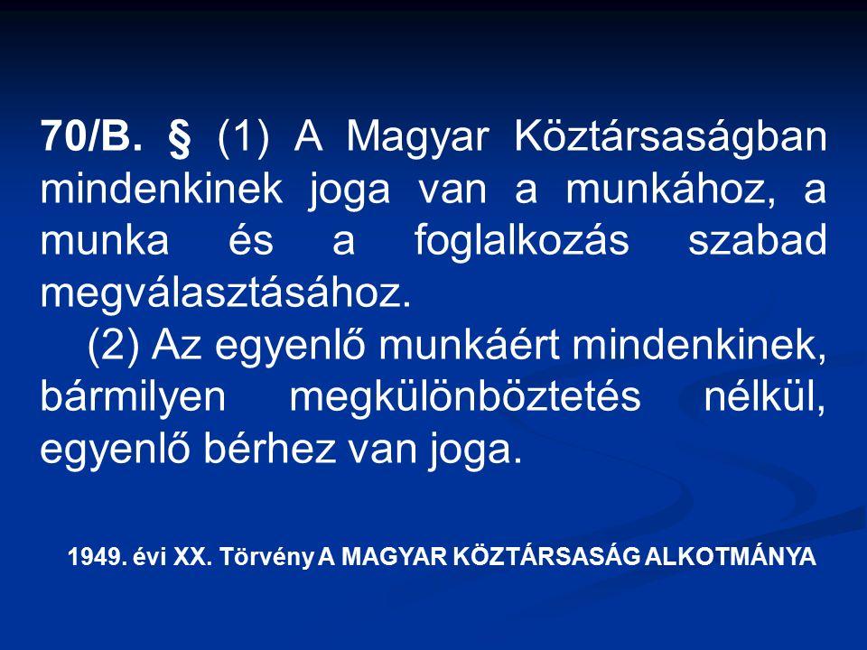 70/B. § (1) A Magyar Köztársaságban mindenkinek joga van a munkához, a munka és a foglalkozás szabad megválasztásához. (2) Az egyenlő munkáért mindenk