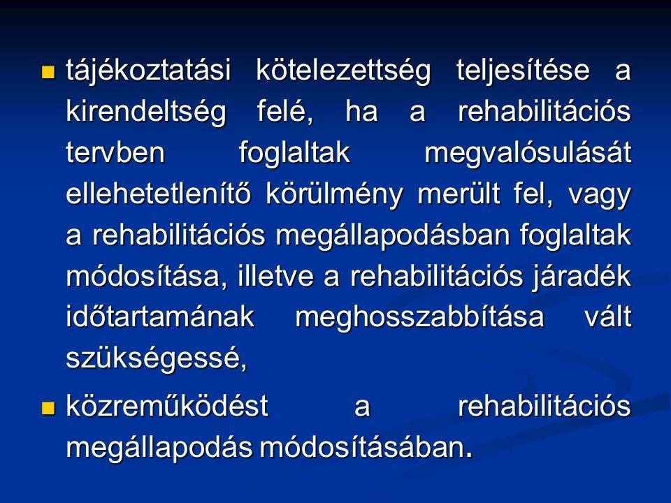 tájékoztatási kötelezettség teljesítése a kirendeltség felé, ha a rehabilitációs tervben foglaltak megvalósulását ellehetetlenítő körülmény merült fel, vagy a rehabilitációs megállapodásban foglaltak módosítása, illetve a rehabilitációs járadék időtartamának meghosszabbítása vált szükségessé, tájékoztatási kötelezettség teljesítése a kirendeltség felé, ha a rehabilitációs tervben foglaltak megvalósulását ellehetetlenítő körülmény merült fel, vagy a rehabilitációs megállapodásban foglaltak módosítása, illetve a rehabilitációs járadék időtartamának meghosszabbítása vált szükségessé, közreműködést a rehabilitációs megállapodás módosításában.