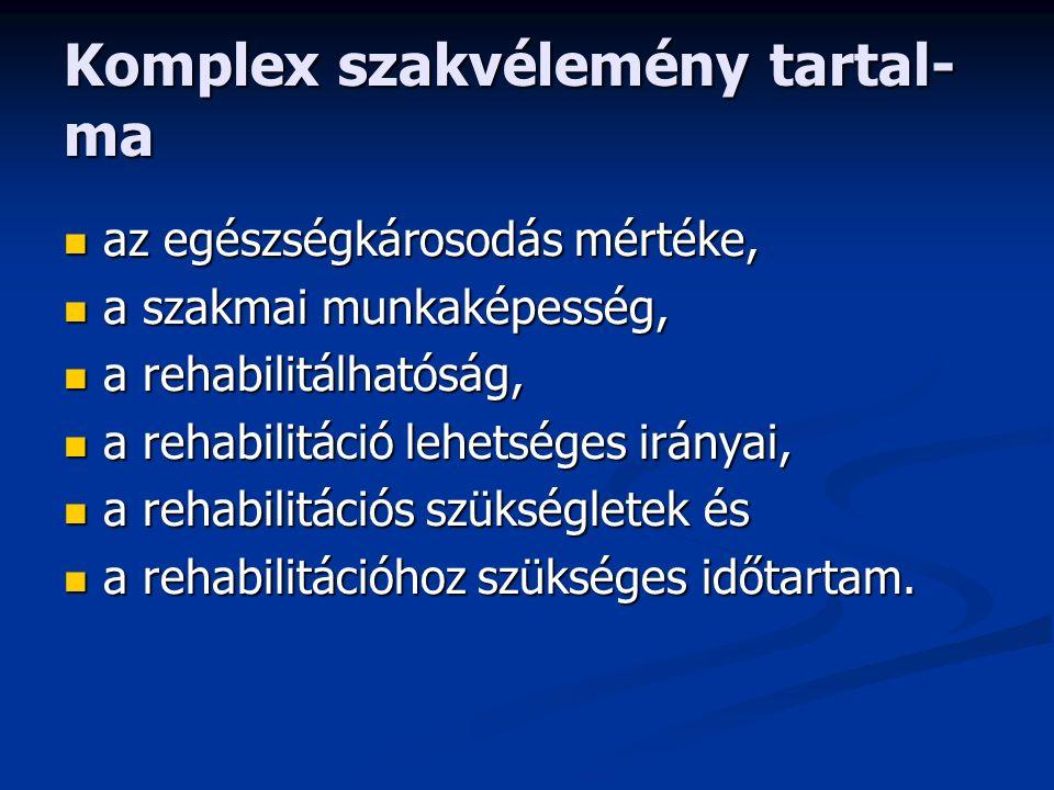 Komplex szakvélemény tartal- ma az egészségkárosodás mértéke, az egészségkárosodás mértéke, a szakmai munkaképesség, a szakmai munkaképesség, a rehabilitálhatóság, a rehabilitálhatóság, a rehabilitáció lehetséges irányai, a rehabilitáció lehetséges irányai, a rehabilitációs szükségletek és a rehabilitációs szükségletek és a rehabilitációhoz szükséges időtartam.