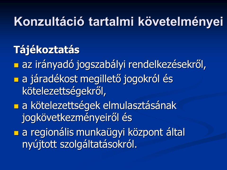 Konzultáció tartalmi követelményei Tájékoztatás az irányadó jogszabályi rendelkezésekről, az irányadó jogszabályi rendelkezésekről, a járadékost megillető jogokról és kötelezettségekről, a járadékost megillető jogokról és kötelezettségekről, a kötelezettségek elmulasztásának jogkövetkezményeiről és a kötelezettségek elmulasztásának jogkövetkezményeiről és a regionális munkaügyi központ által nyújtott szolgáltatásokról.