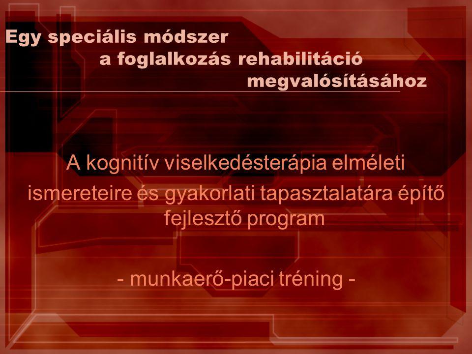 Egy speciális módszer a foglalkozás rehabilitáció megvalósításához A kognitív viselkedésterápia elméleti ismereteire és gyakorlati tapasztalatára építő fejlesztő program - munkaerő-piaci tréning -