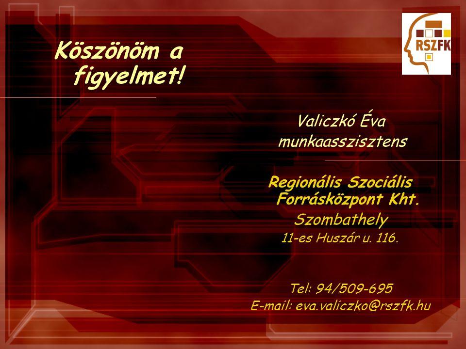Köszönöm a figyelmet! Valiczkó Éva munkaasszisztens Regionális Szociális Forrásközpont Kht. Szombathely 11-es Huszár u. 116. Tel: 94/509-695 E-mail: e