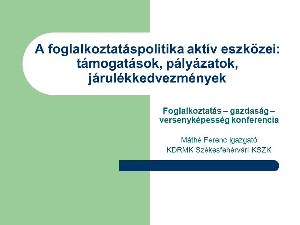 A foglalkoztatáspolitika aktív eszközei: támogatások, pályázatok, járulékkedvezmények Foglalkoztatás – gazdaság – versenyképesség konferencia Máthé Ferenc igazgató KDRMK Székesfehérvári KSZK