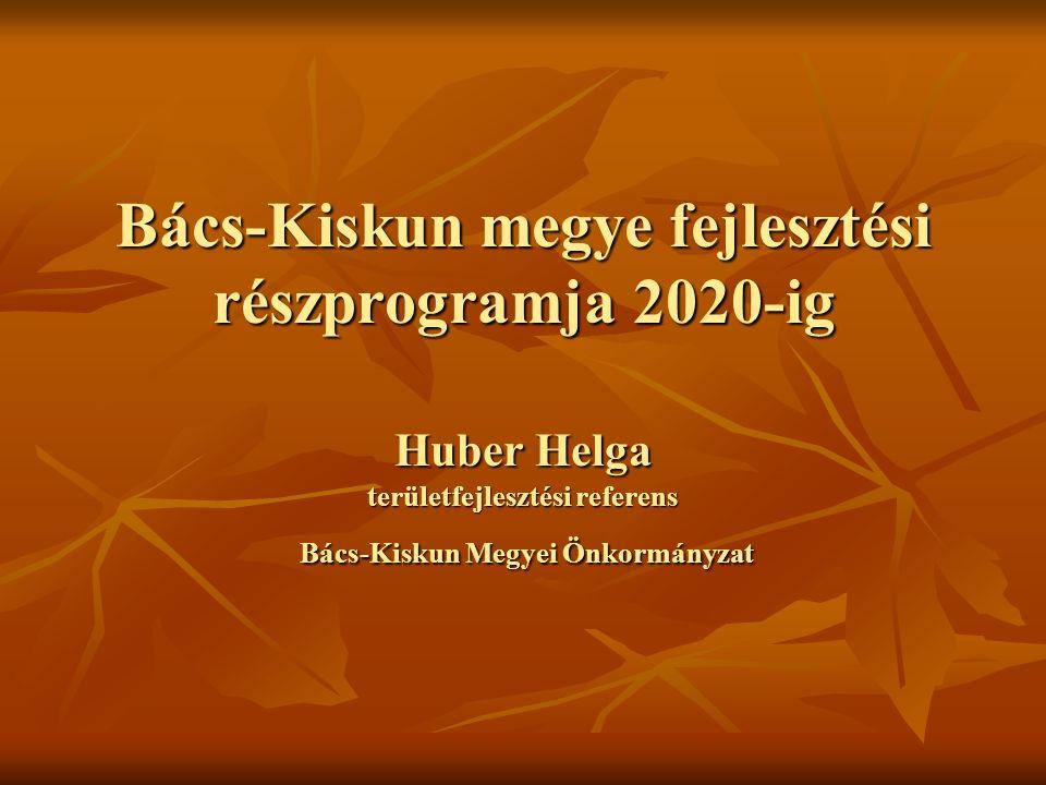 Bács-Kiskun megye fejlesztési részprogramja 2020-ig Huber Helga területfejlesztési referens Bács-Kiskun Megyei Önkormányzat
