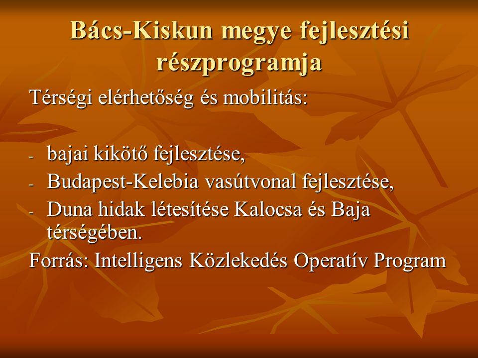 Bács-Kiskun megye fejlesztési részprogramja Térségi elérhetőség és mobilitás: - bajai kikötő fejlesztése, - Budapest-Kelebia vasútvonal fejlesztése, - Duna hidak létesítése Kalocsa és Baja térségében.