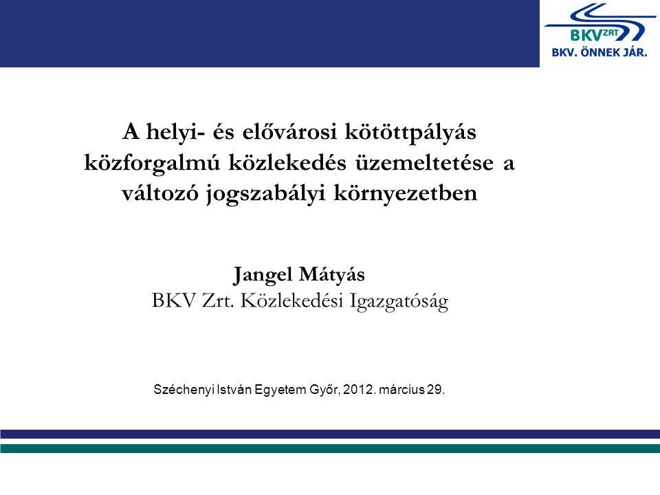 A helyi- és elővárosi kötöttpályás közforgalmú közlekedés üzemeltetése a változó jogszabályi környezetben Jangel Mátyás BKV Zrt.