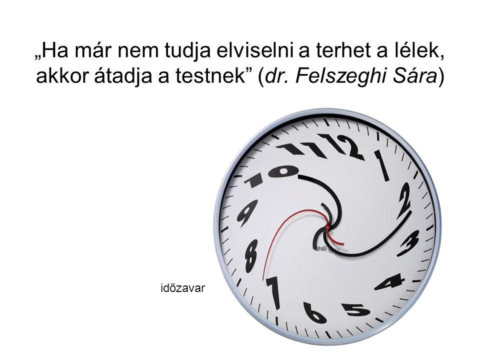 """""""Ha már nem tudja elviselni a terhet a lélek, akkor átadja a testnek"""" (dr. Felszeghi Sára) időzavar"""