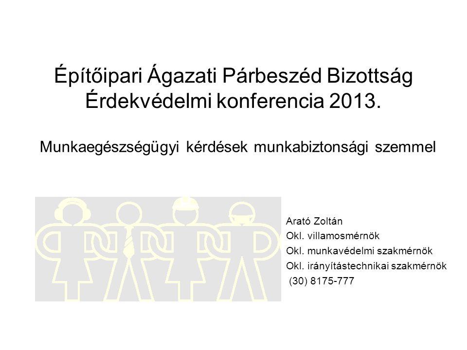 Építőipari Ágazati Párbeszéd Bizottság Érdekvédelmi konferencia 2013. Arató Zoltán Okl. villamosmérnök Okl. munkavédelmi szakmérnök Okl. irányítástech