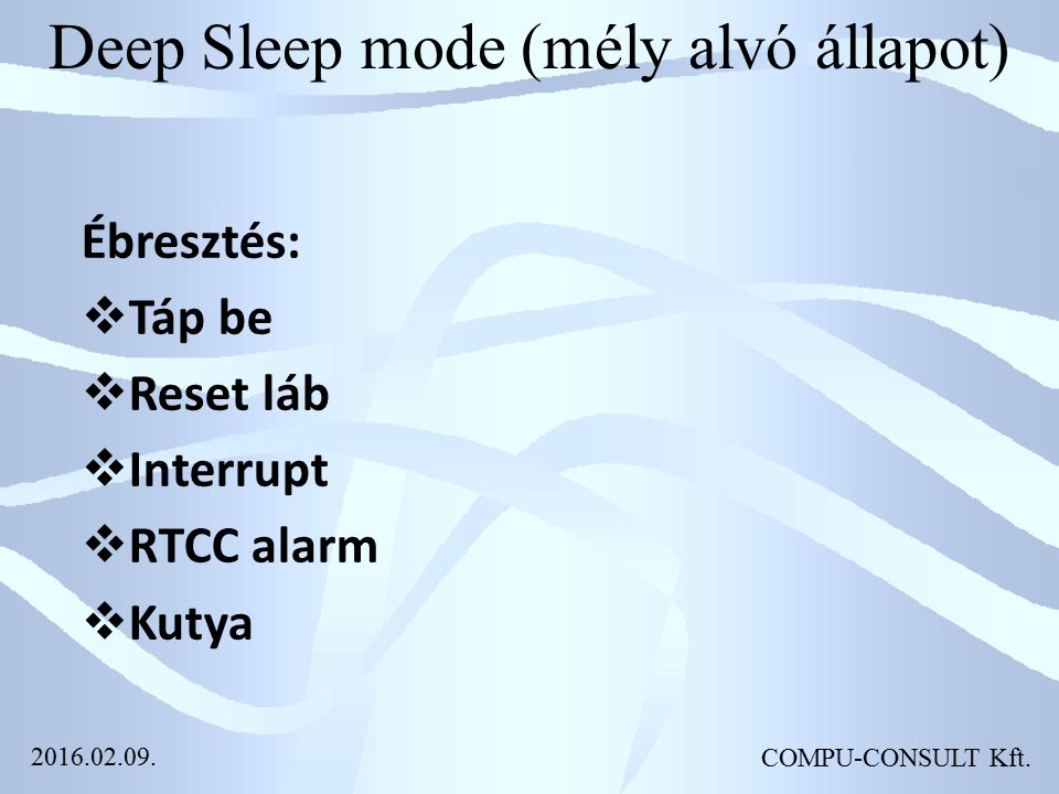 Deep Sleep mode (mély alvó állapot) COMPU-CONSULT Kft. Ébresztés:  Táp be  Reset láb  Interrupt  RTCC alarm  Kutya 2016.02.09.