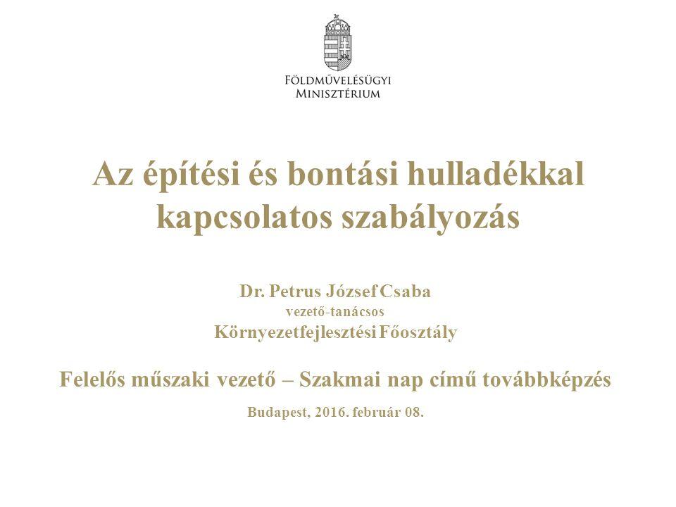 Dr. Petrus József Csaba vezető-tanácsos Környezetfejlesztési Főosztály Felelős műszaki vezető – Szakmai nap című továbbképzés Budapest, 2016. február