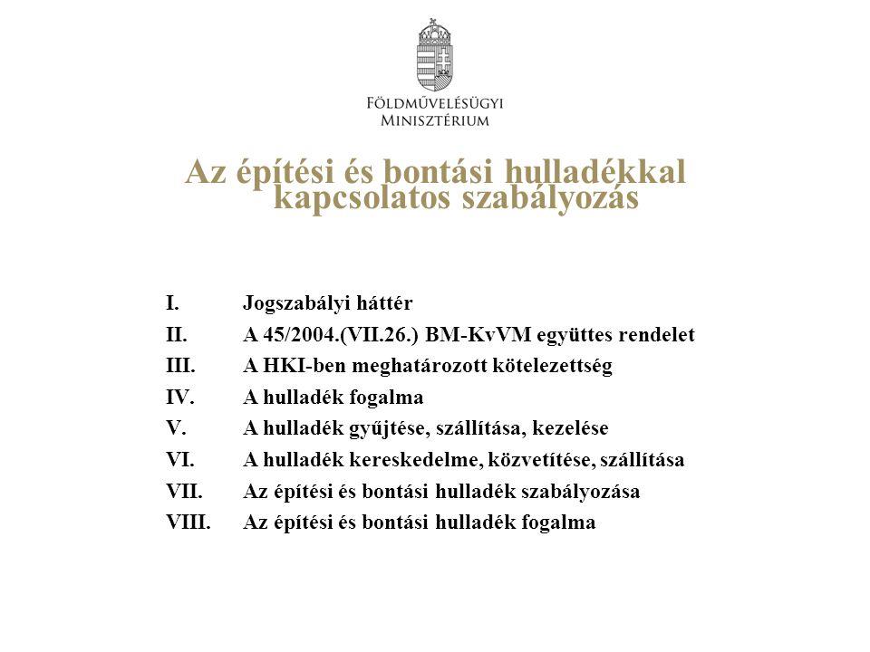 I.Jogszabályi háttér II.A 45/2004.(VII.26.) BM-KvVM együttes rendelet III.A HKI-ben meghatározott kötelezettség IV.A hulladék fogalma V.A hulladék gyűjtése, szállítása, kezelése VI.A hulladék kereskedelme, közvetítése, szállítása VII.Az építési és bontási hulladék szabályozása VIII.Az építési és bontási hulladék fogalma Az építési és bontási hulladékkal kapcsolatos szabályozás