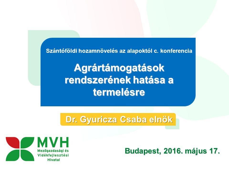 Budapest, 2016. május 17. Szántóföldi hozamnövelés az alapoktól c. konferencia Agrártámogatások rendszerének hatása a termelésre Dr. Gyuricza Csaba el