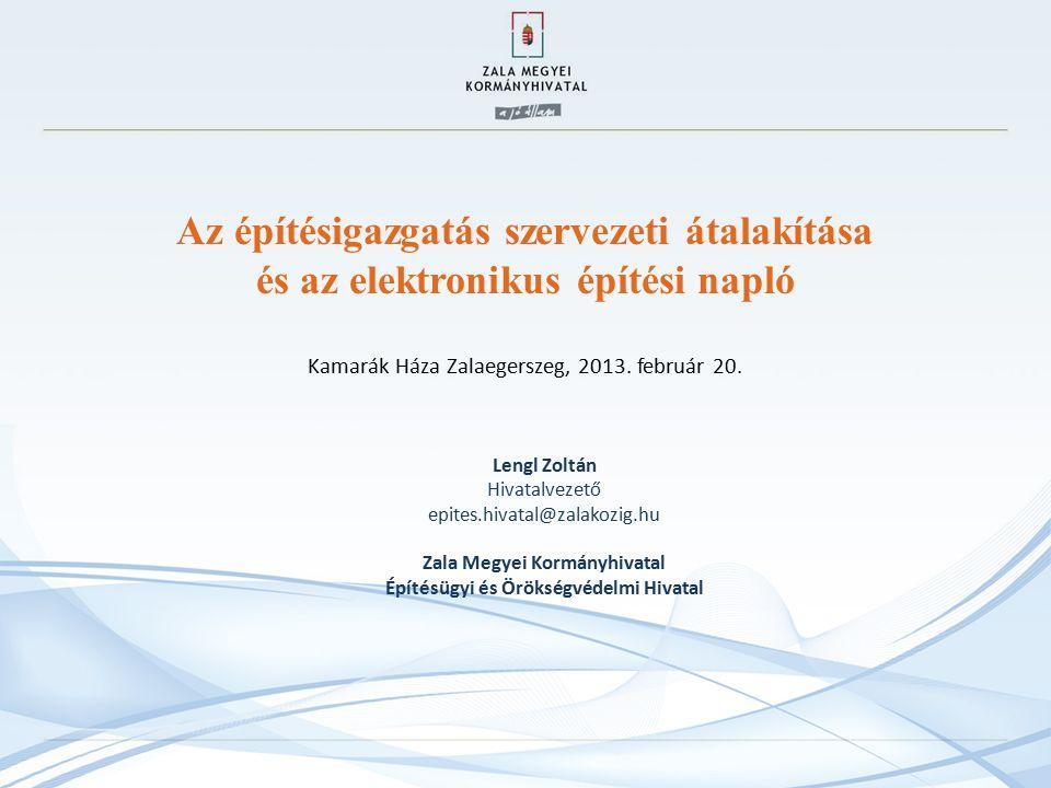 Az építésigazgatás szervezeti átalakítása és az elektronikus építési napló Kamarák Háza Zalaegerszeg, 2013.