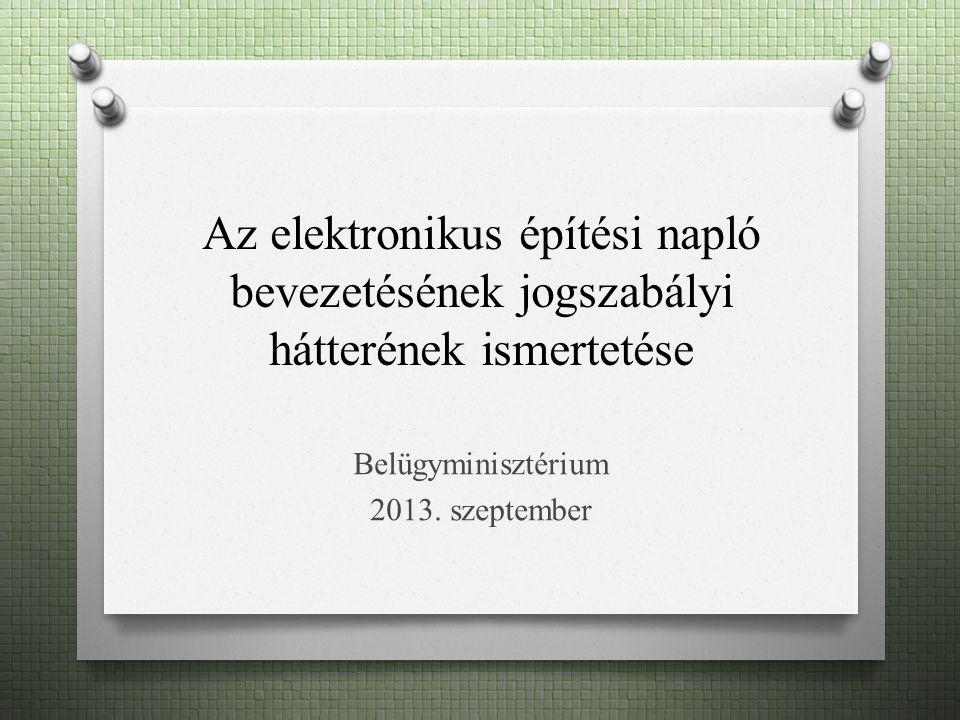 Az elektronikus építési napló bevezetésének jogszabályi hátterének ismertetése Belügyminisztérium 2013.