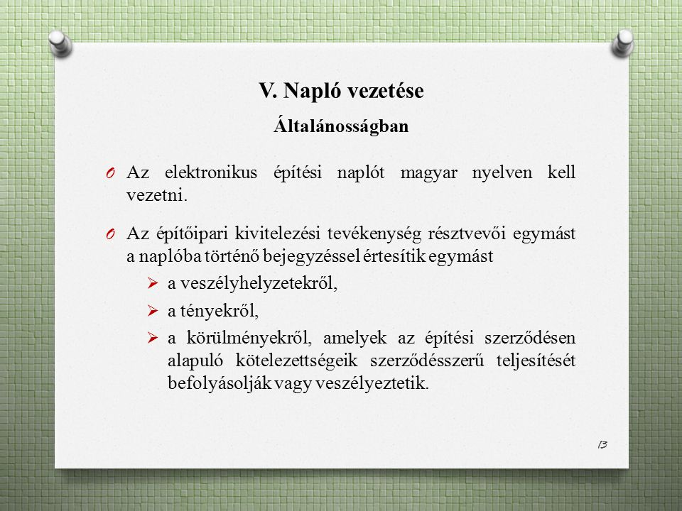 V. Napló vezetése Általánosságban O Az elektronikus építési naplót magyar nyelven kell vezetni. O Az építőipari kivitelezési tevékenység résztvevői eg