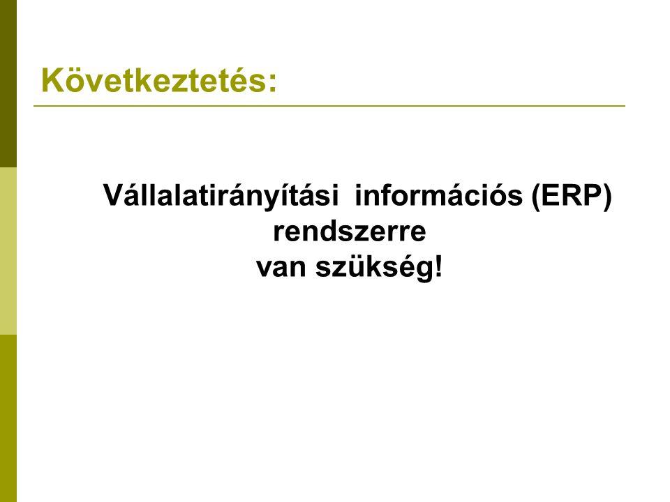 Következtetés:   Vállalatirányítási információs (ERP) rendszerre van szükség!