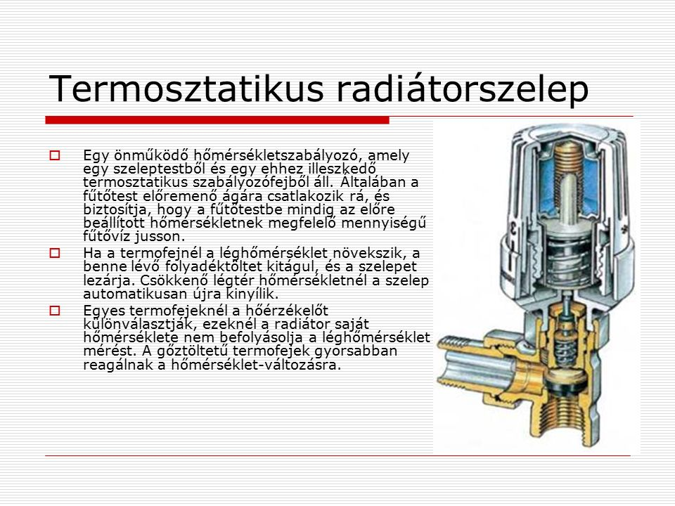 Termosztatikus radiátorszelep  Egy önműködő hőmérsékletszabályozó, amely egy szeleptestből és egy ehhez illeszkedő termosztatikus szabályozófejből ál