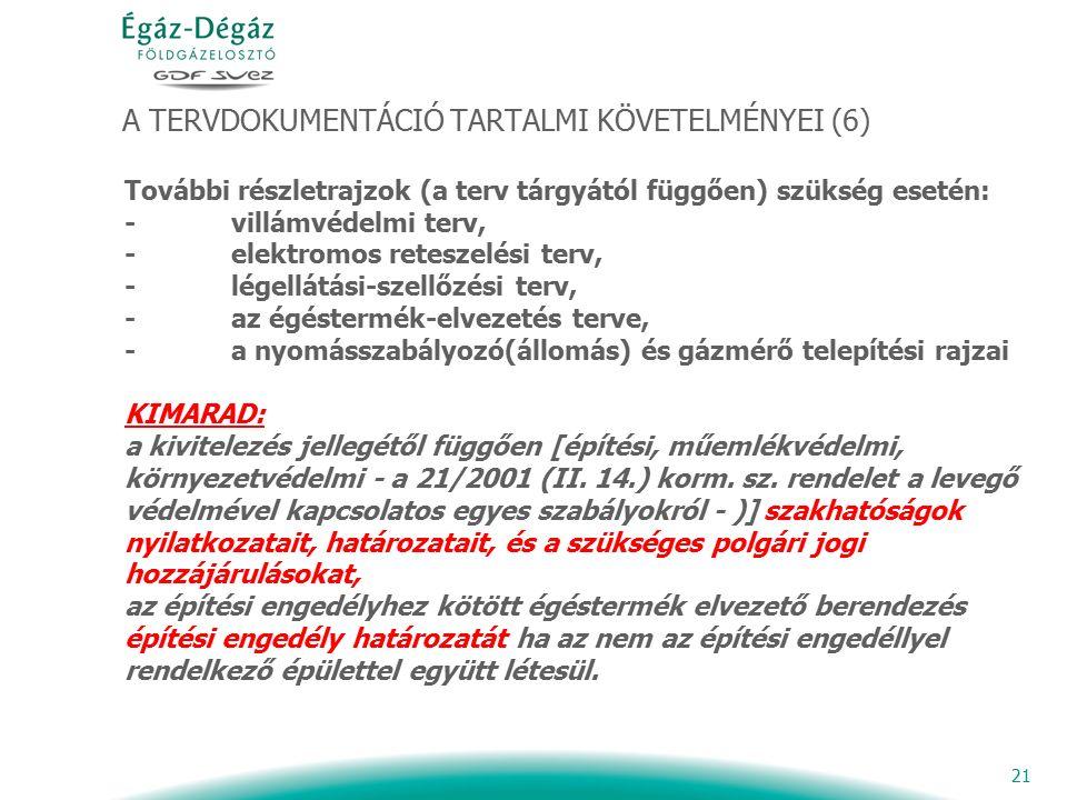 21 A TERVDOKUMENTÁCIÓ TARTALMI KÖVETELMÉNYEI (6) További részletrajzok (a terv tárgyától függően) szükség esetén: - villámvédelmi terv, - elektromos reteszelési terv, - légellátási-szellőzési terv, - az égéstermék-elvezetés terve, - a nyomásszabályozó(állomás) és gázmérő telepítési rajzai KIMARAD: a kivitelezés jellegétől függően [építési, műemlékvédelmi, környezetvédelmi - a 21/2001 (II.