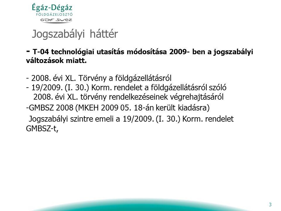 3 Jogszabályi háttér - T-04 technológiai utasítás módosítása 2009- ben a jogszabályi változások miatt. - 2008. évi XL. Törvény a földgázellátásról - 1