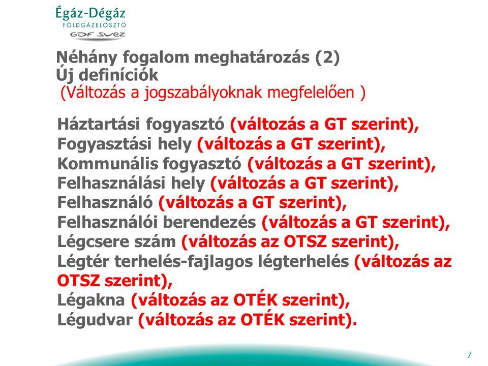 7 Néhány fogalom meghatározás (2) Új definíciók (Változás a jogszabályoknak megfelelően ) Háztartási fogyasztó (változás a GT szerint), Fogyasztási hely (változás a GT szerint), Kommunális fogyasztó (változás a GT szerint), Felhasználási hely (változás a GT szerint), Felhasználó (változás a GT szerint), Felhasználói berendezés (változás a GT szerint), Légcsere szám (változás az OTSZ szerint), Légtér terhelés-fajlagos légterhelés (változás az OTSZ szerint), Légakna (változás az OTÉK szerint), Légudvar (változás az OTÉK szerint).