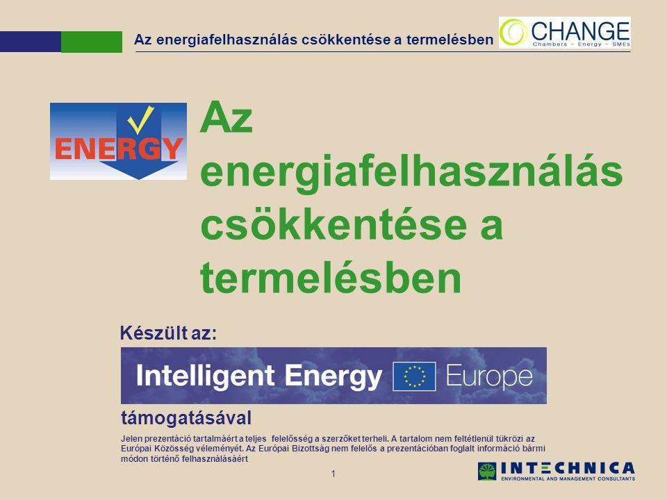 1 Az energiafelhasználás csökkentése a termelésben Készült az: támogatásával Jelen prezentáció tartalmáért a teljes felelősség a szerzőket terheli.