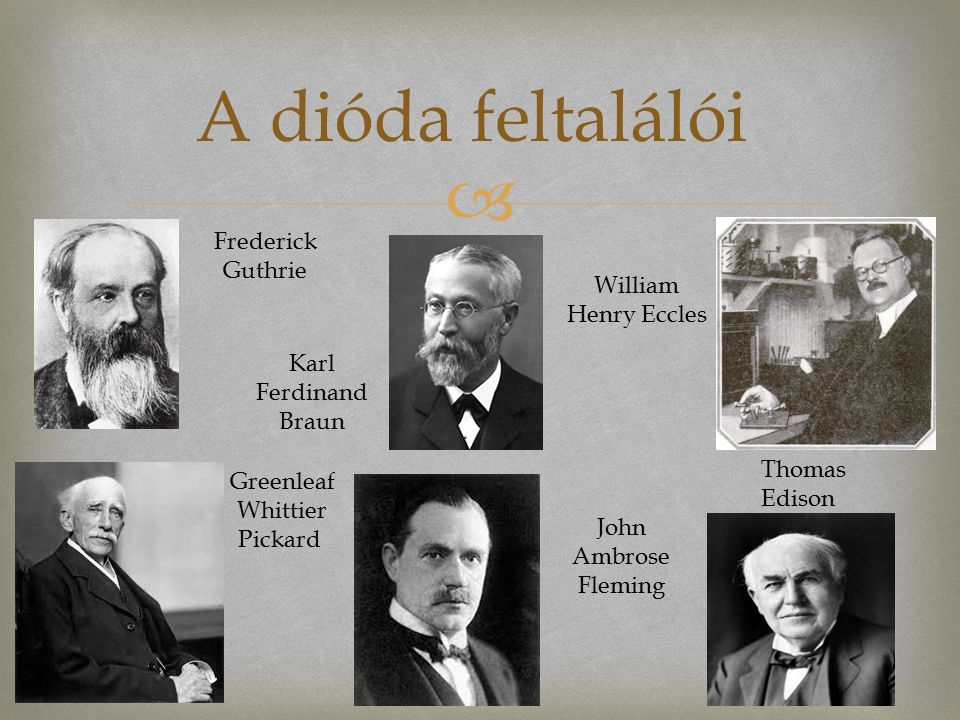  A dióda feltalálói Frederick Guthrie Karl Ferdinand Braun Thomas Edison Greenleaf Whittier Pickard William Henry Eccles John Ambrose Fleming