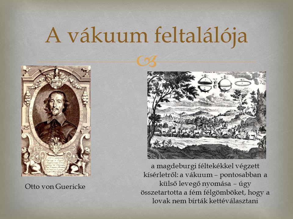  A vákuum feltalálója Otto von Guericke a magdeburgi féltekékkel végzett kísérletről: a vákuum – pontosabban a külső levegő nyomása – úgy összetartotta a fém félgömböket, hogy a lovak nem bírták kettéválasztani