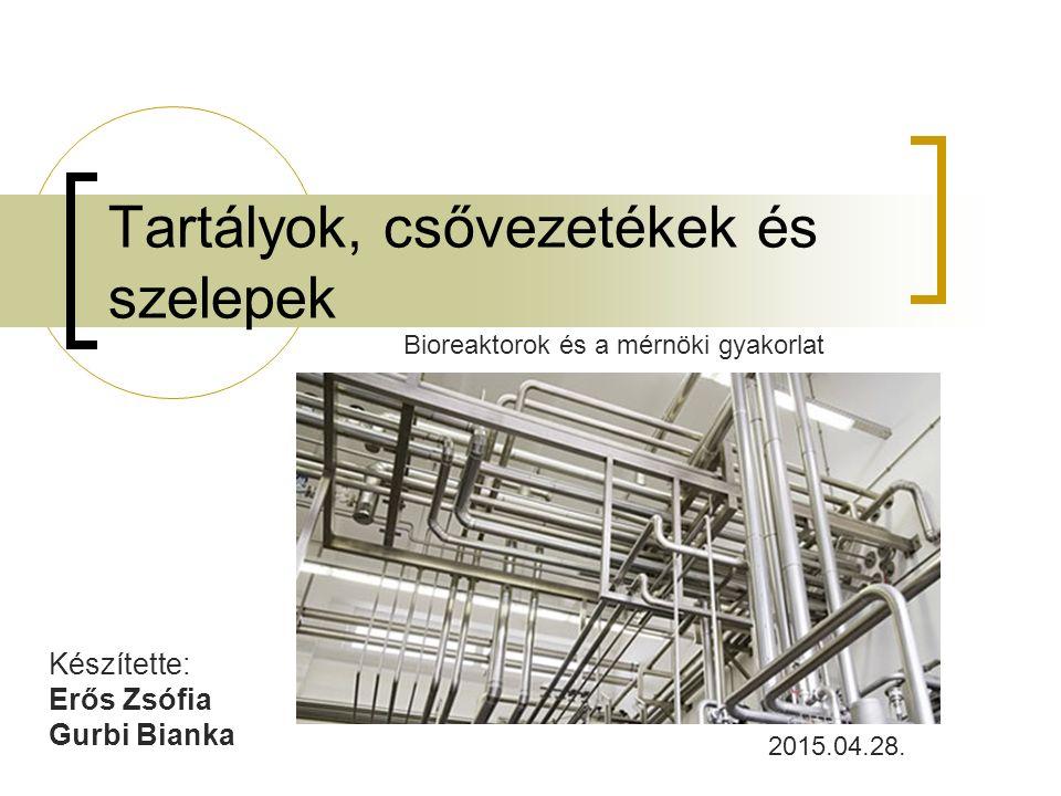 Tartályok, csővezetékek és szelepek Készítette: Erős Zsófia Gurbi Bianka Bioreaktorok és a mérnöki gyakorlat 2015.04.28.