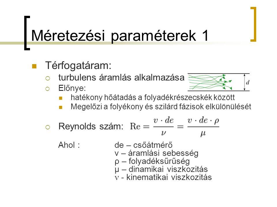 Méretezési paraméterek 1 Térfogatáram:  turbulens áramlás alkalmazása  Előnye: hatékony hőátadás a folyadékrészecskék között Megelőzi a folyékony és szilárd fázisok elkülönülését  Reynolds szám: Ahol :de – csőátmérő v – áramlási sebesség ρ – folyadéksűrűség μ – dinamikai viszkozitás - kinematikai viszkozitás