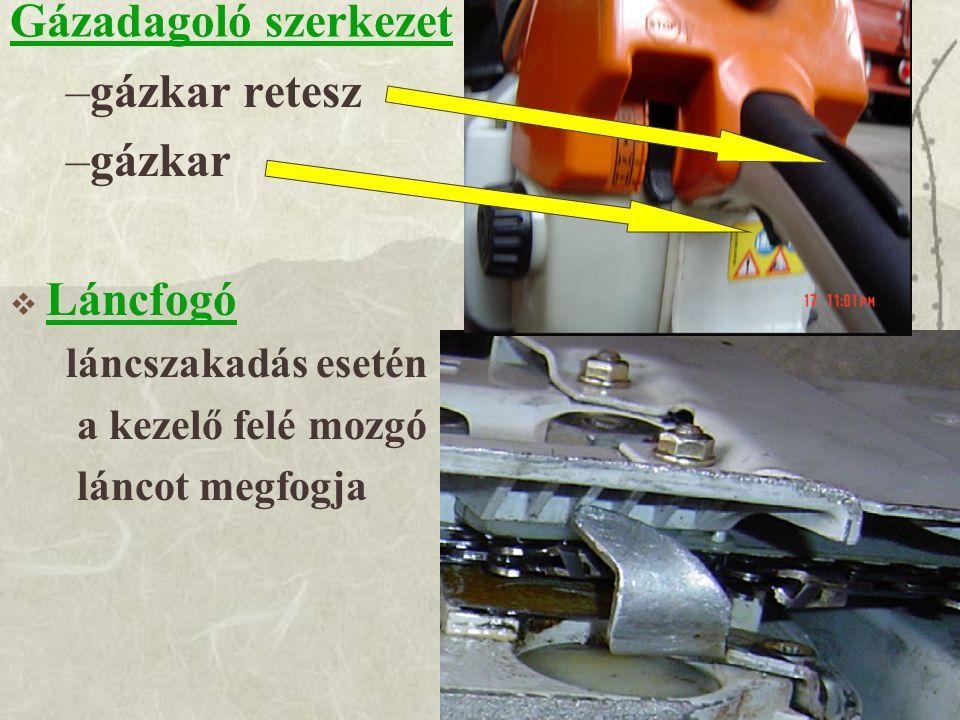 Gázadagoló szerkezet –gázkar retesz –gázkar  Láncfogó láncszakadás esetén a kezelő felé mozgó láncot megfogja