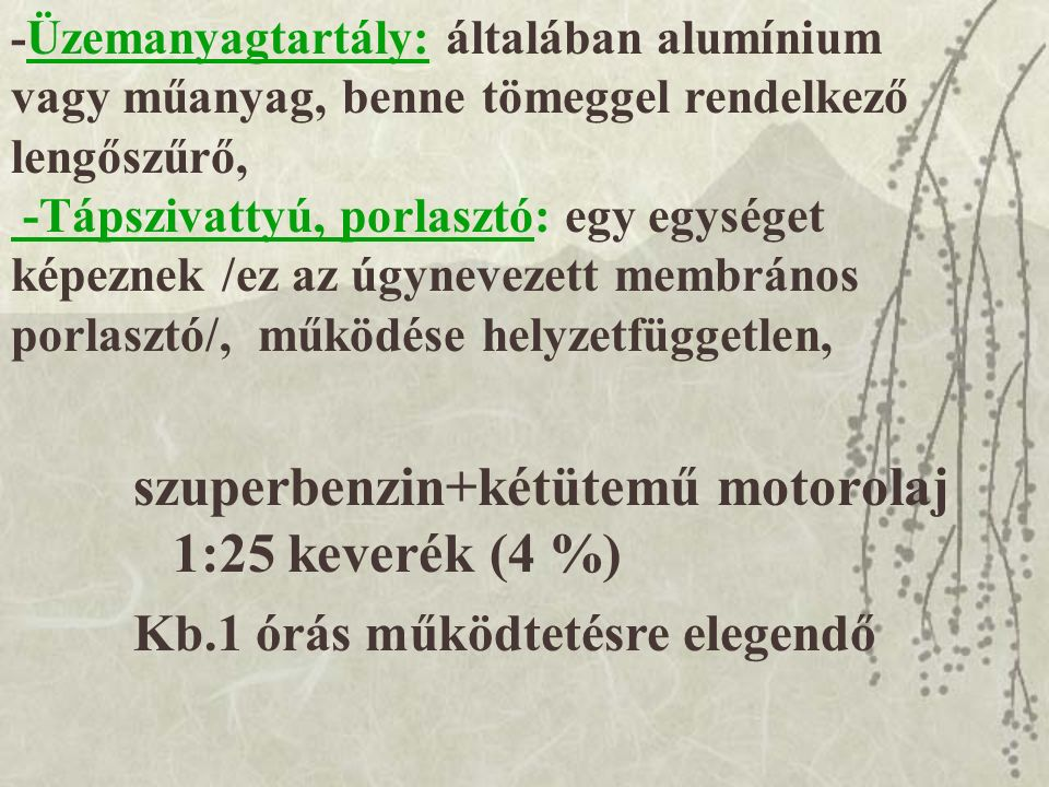 szuperbenzin+kétütemű motorolaj 1:25 keverék (4 %) - Üzemanyagtartály: általában alumínium vagy műanyag, benne tömeggel rendelkező lengőszűrő, -Tápszivattyú, porlasztó: egy egységet képeznek /ez az úgynevezett membrános porlasztó/, működése helyzetfüggetlen, Kb.1 órás működtetésre elegendő