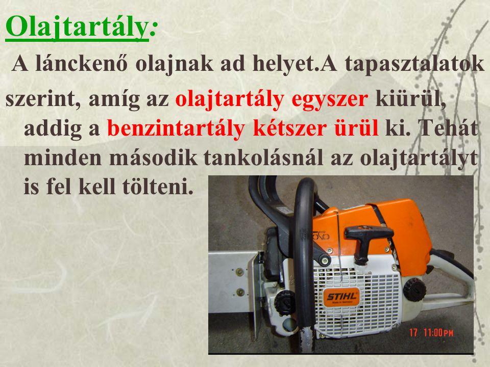 Olajtartály: A lánckenő olajnak ad helyet.A tapasztalatok szerint, amíg az olajtartály egyszer kiürül, addig a benzintartály kétszer ürül ki.