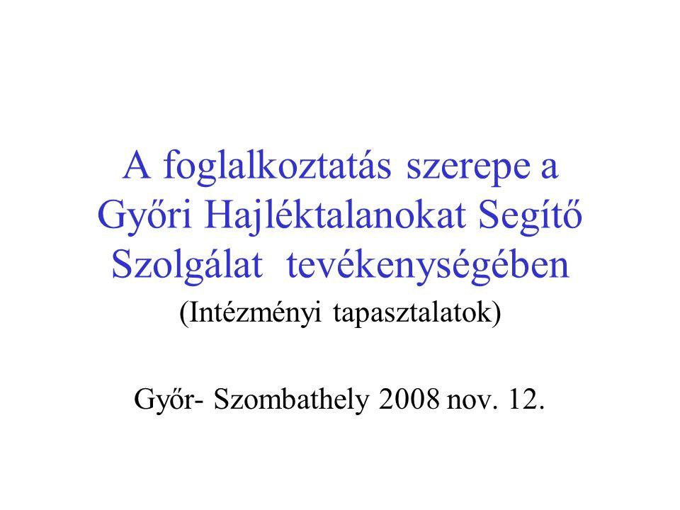 A foglalkoztatás szerepe a Győri Hajléktalanokat Segítő Szolgálat tevékenységében (Intézményi tapasztalatok) Győr- Szombathely 2008 nov.