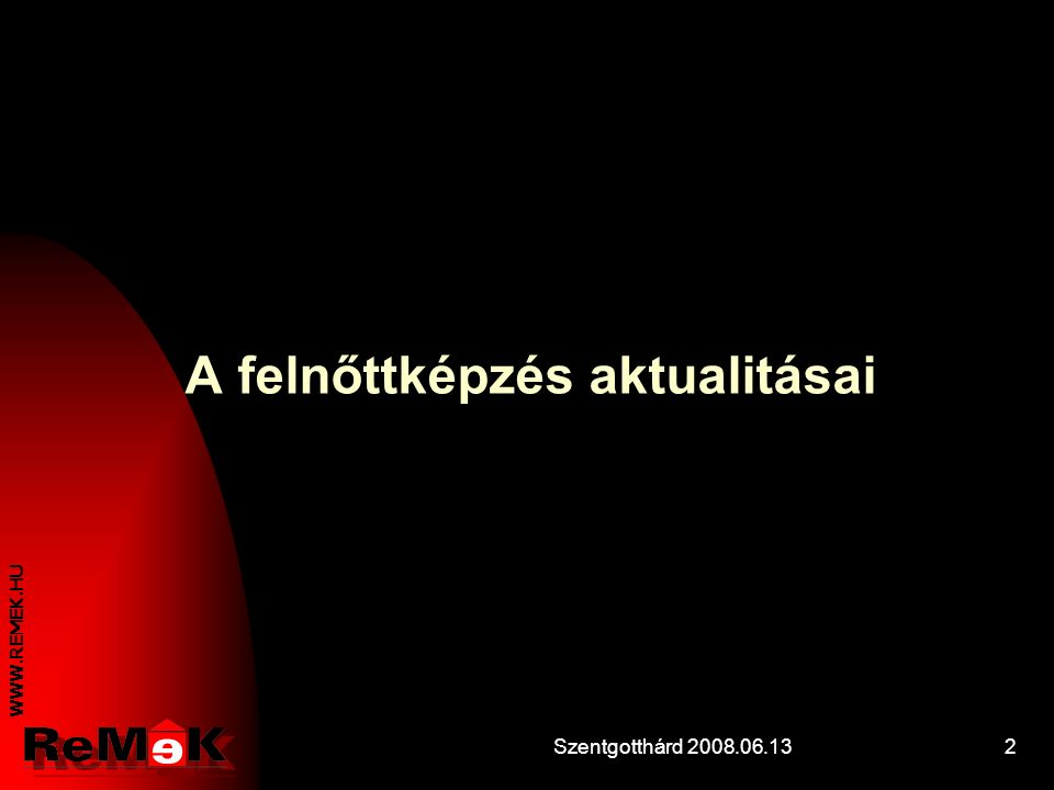 WWW.REMEK.HU Szentgotthárd 2008.06.1312 A képzés igazodása a változó viszonyokhoz I.