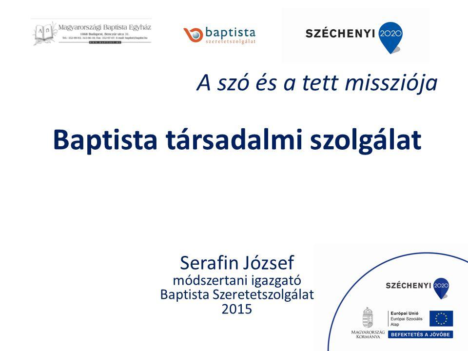 Baptista társadalmi szolgálat Serafin József módszertani igazgató Baptista Szeretetszolgálat 2015 A szó és a tett missziója
